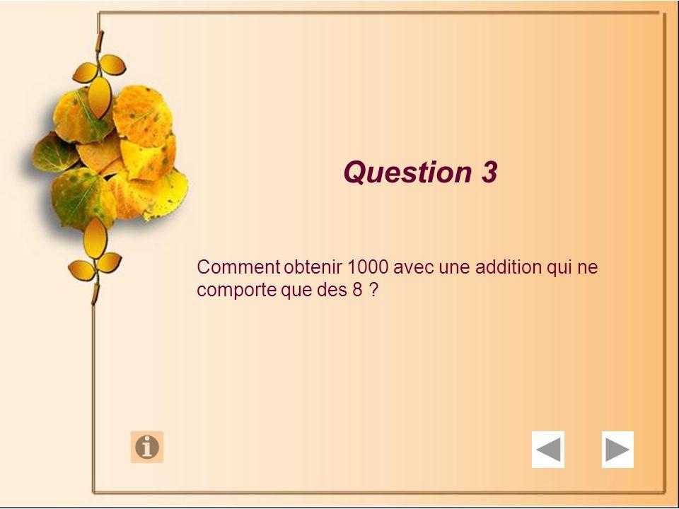 Question 3 Comment obtenir 1000 avec une addition qui ne comporte que des 8 ?