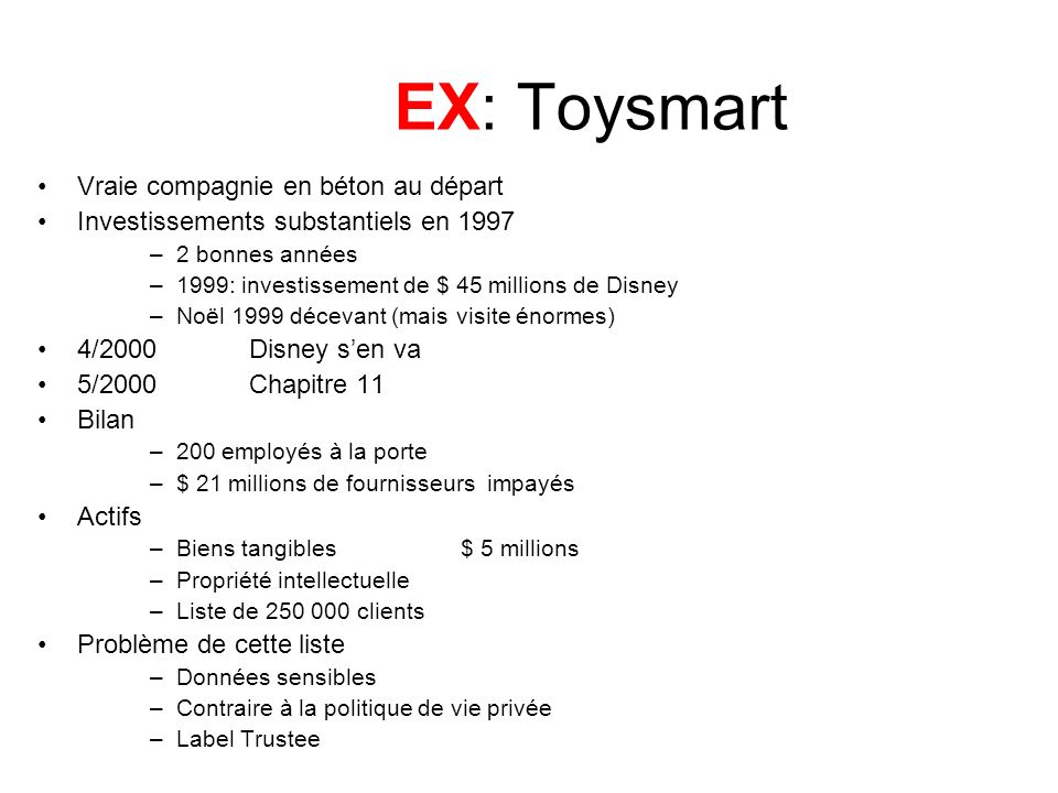 EX: Toysmart (2) Action du FTC le 10 juillet 2000 Federal Trade Commission Act Clildren Online Privacy Protection Act (COPPA) Règlement le 21 juillet 2000 –Vente seulement à « a qualified buyer who would agree to abide by Toysmart.com privacy policy.