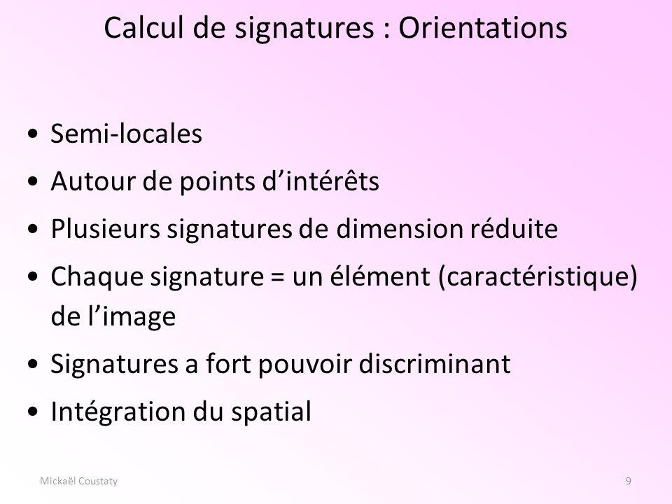 10 Les signatures 10Mickaël Coustaty Recherche de points dintérêts Utilisation de différentes couches dinformations [KAU99] Étude des relations « intra-couche » Étude des relations « inter-couches » Utilisation de multi échelle.