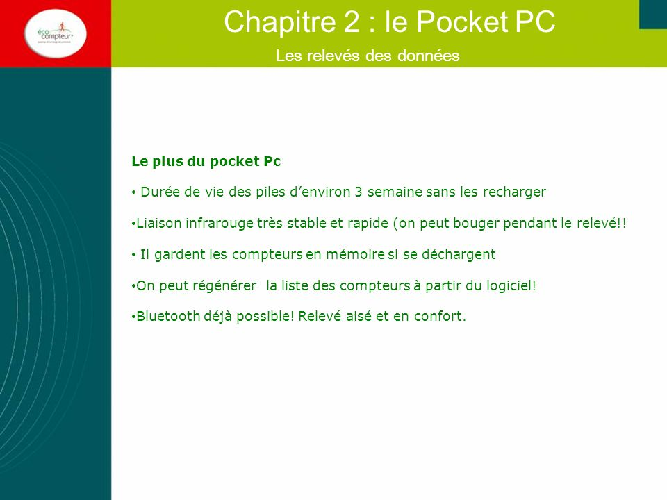 Connecter le Pocket Pc à lordinateur par le biais du câble Eco Pocket doit être arrêté sur le Pocket Pc Vérifier que le bouton Active Sync soit active (vert) dans la barre des taches Si ca ne fonctionne pas, changer de prise USB Vous devez lancer manuellement la syncronisation depuis Eco-PC (Menu Pda - Pocket-PC - Synchronisation).