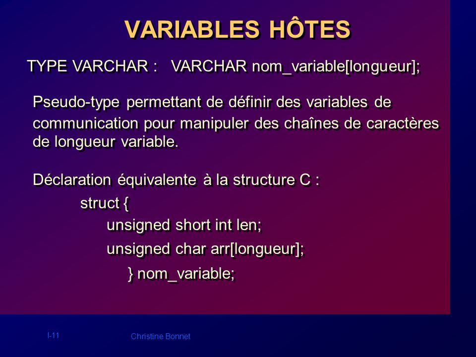 I-12 Christine Bonnet VARIABLES HÔTES TYPE VARCHAR : Utilisation dune variable de type VARCHAR : nom_variable.arr Utilisation dune variable de type VARCHAR : nom_variable.arr Exemple : strcpy((char *) iud.arr, « SCOTT »); strcpy((char *) pwd.arr, « TIGER »); strcpy((char *) iud.arr, « SCOTT »); strcpy((char *) pwd.arr, « TIGER »);
