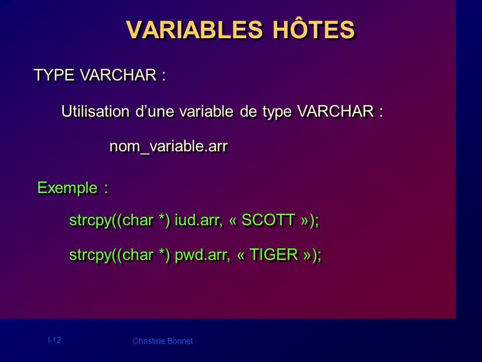 I-13 Christine Bonnet 2.Utilisation dans un ordre SQL : nom_variable précédé de « : » 2.Utilisation dans un ordre SQL : nom_variable précédé de « : » VARIABLES HÔTES Exemples : EXEC SQL INSERT INTO EMP(empno,deptno) VALUES (:empno,:deptno); EXEC SQL INSERT INTO EMP(empno,deptno) VALUES (:empno,:deptno);