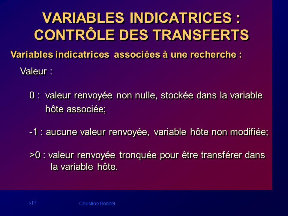 I-18 Christine Bonnet VARIABLES INDICATRICES : CONTRÔLE DES TRANSFERTS Variables indicatrices associées à une opération de mise à jour : Variables indicatrices associées à une opération de mise à jour : Attribution dune valeur nulle à une colonne, par exécution dun ordre INSERT ou UPDATE, en associant une variable indicatrice de valeur –1.