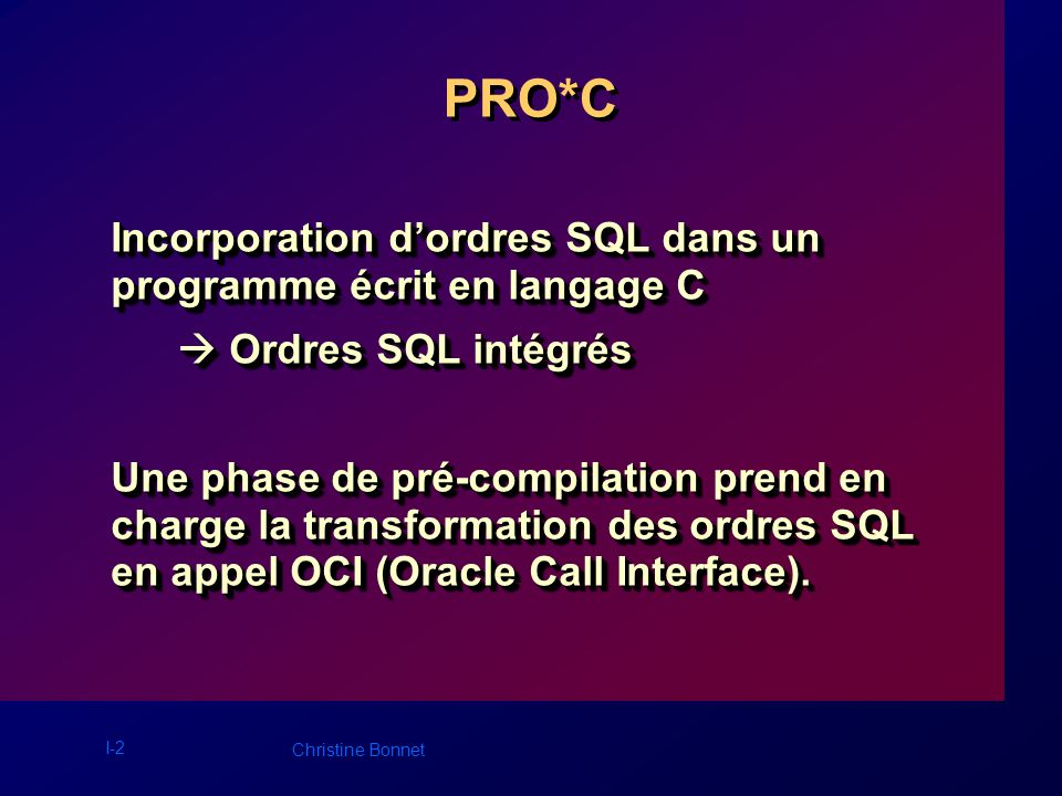 I-3 Christine Bonnet ORDRES SQL INTÉGRÉS ALTER SESSION ALTER COMMENT COMMIT ANALYSE AUDIT CREATE DELETE DROP EXPLAIN PLAN GRANT INSERT LOCK TABLE NOAUDIT RENAME REVOKE ROLLBACK SAVEPOINT SELECT SET ROLE SET TRANSACTION TRUNCATE UPDATE CLOSE CONNECT DESCRIBE EXECUTE FETCH OPEN PREPARE Ordres interactifs Ordres non interactifs