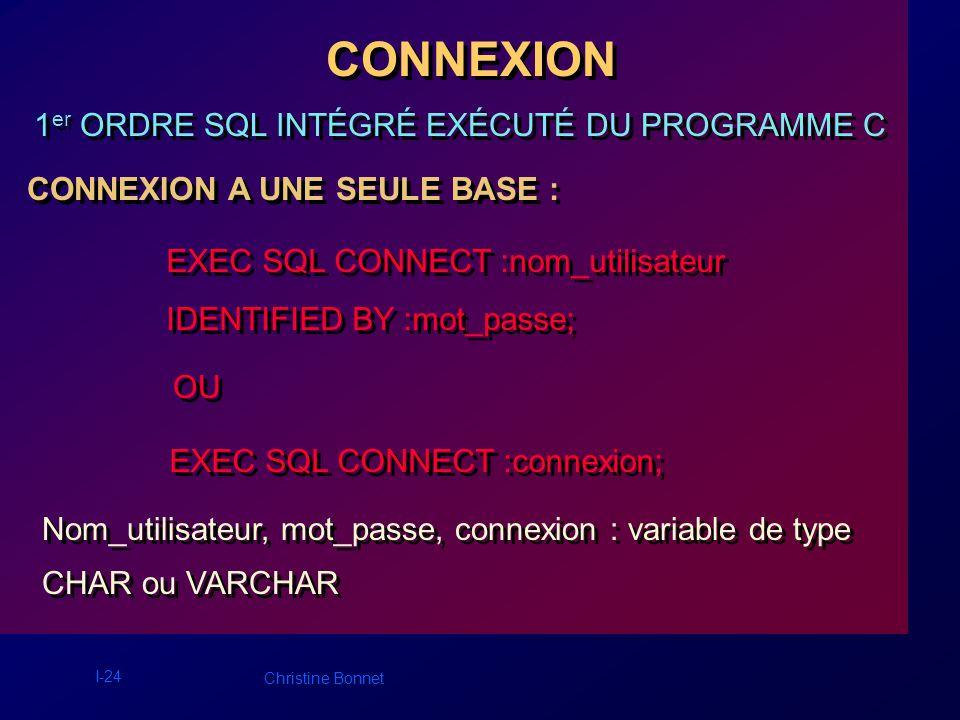 I-25 Christine Bonnet CONNEXIONS MULTIPLES (bases locales ou distantes) : EXEC SQL CONNECT :nom_utilisateur IDENTIFIED BY :mot_passe AT nom_base USING :chaîne_de_connexion; EXEC SQL CONNECT :nom_utilisateur IDENTIFIED BY :mot_passe AT nom_base USING :chaîne_de_connexion; Nom_base : nom local associé à la base, Chaîne_de_connexion : protocole, adresse de la machine distante et nom de la base.