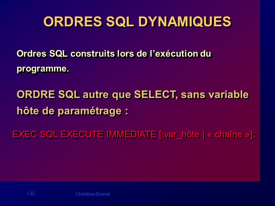 I-36 Christine Bonnet Exemple : EXEC SQL EXECUTE IMMEDIATE « CREATE TABLE dyn1 (col1 VARCHAR2(4)) »; … strcpy ((char *) ordre1dyn, « INSERT INTO dyn1 VALUES (TEST) »); EXEC SQL EXECUTE IMMEDIATE :ordre1dyn ; strcpy(ordre2dyn, «COMMIT »); EXEC SQL EXECUTE IMMEDIATE :ordre2dyn; EXEC SQL EXECUTE IMMEDIATE « CREATE TABLE dyn1 (col1 VARCHAR2(4)) »; … strcpy ((char *) ordre1dyn, « INSERT INTO dyn1 VALUES (TEST) »); EXEC SQL EXECUTE IMMEDIATE :ordre1dyn ; strcpy(ordre2dyn, «COMMIT »); EXEC SQL EXECUTE IMMEDIATE :ordre2dyn;