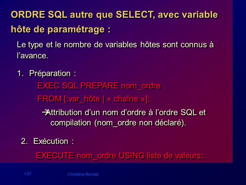 I-38 Christine Bonnet Exemple : EXEC SQL BEGIN DECLARE SECTION; int empno = 1234; int deptno1=10; int deptno2=20; VARCHAR ordredyn [80]; EXEC SQL END DECLARE SECTION; strcpy ((char *) ordredyn.arr, « INSERT INTO EMP (EMPNO,DEPTNO) VALUES (:v1, :v2) »); /* Préparation de S */ EXEC SQL PREPARE S FROM :ordredyn; /* Exécution de S */ EXEC SQL EXECUTE S USING :empno, :deptno1; EXEC SQL BEGIN DECLARE SECTION; int empno = 1234; int deptno1=10; int deptno2=20; VARCHAR ordredyn [80]; EXEC SQL END DECLARE SECTION; strcpy ((char *) ordredyn.arr, « INSERT INTO EMP (EMPNO,DEPTNO) VALUES (:v1, :v2) »); /* Préparation de S */ EXEC SQL PREPARE S FROM :ordredyn; /* Exécution de S */ EXEC SQL EXECUTE S USING :empno, :deptno1;