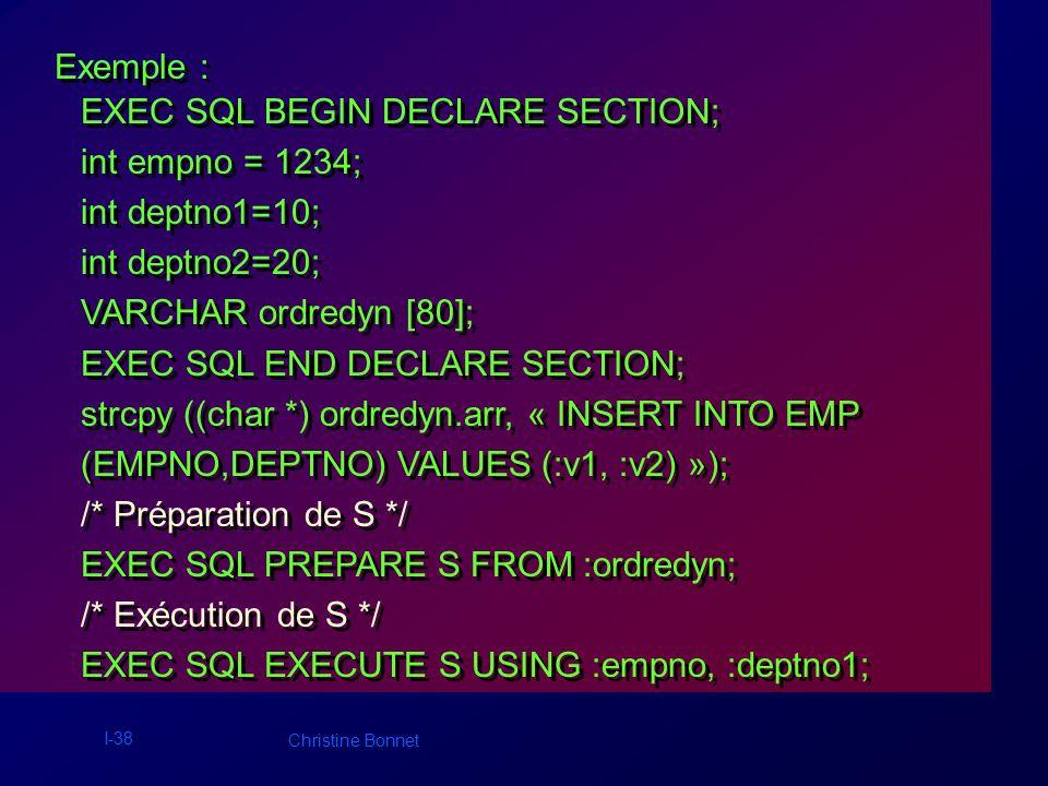 I-39 Christine Bonnet Exemple suite : empno ++; /* Ré - exécution de S */ EXEC SQL EXECUTE S USING :empno, :deptno2; strcpy ((char *) ordredyn.arr, « DELETE FROM EMP WHERE DEPTNO= :v1 OR DEPTNO= :v2»); /* Re - préparation de S */ EXEC SQL PREPARE S FROM :ordredyn; /* Exécution de S */ EXEC SQL EXECUTE S USING :deptno1, :deptno2; empno ++; /* Ré - exécution de S */ EXEC SQL EXECUTE S USING :empno, :deptno2; strcpy ((char *) ordredyn.arr, « DELETE FROM EMP WHERE DEPTNO= :v1 OR DEPTNO= :v2»); /* Re - préparation de S */ EXEC SQL PREPARE S FROM :ordredyn; /* Exécution de S */ EXEC SQL EXECUTE S USING :deptno1, :deptno2;