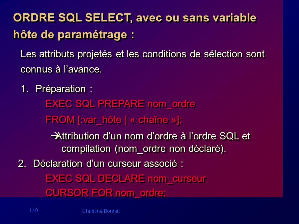 I-41 Christine Bonnet 3.Ouverture du curseur : EXEC SQL OPEN nom_curseur [USING liste variables paramètres]; 4.Distribution des lignes : EXEC SQL FETCH nom_curseur INTO liste_var_hôtes; 5.Fermeture du curseur : EXEC SQL CLOSE nom_curseur;