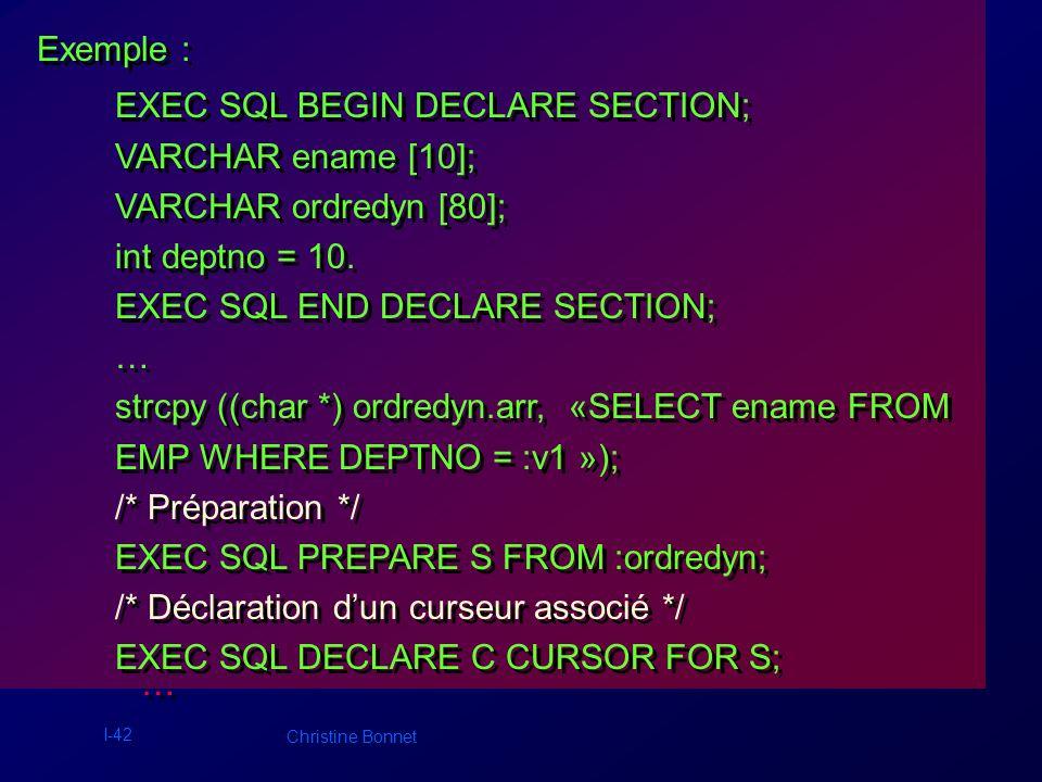 I-43 Christine Bonnet Exemple suite: … … /* Ouverture du curseur */ EXEC SQL OPEN C USING :deptno; /* Distribution des lignes */ EXEC SQL WHENEVER NOT FOUND DO break; for ( ; ; ) {EXEC SQL FETCH C INTO :ename; ename.arr[ename.len]=\0; puts((char *) ename.arr); } /* Fermeture du curseur */ EXEC SQL CLOSE C; /* Ouverture du curseur */ EXEC SQL OPEN C USING :deptno; /* Distribution des lignes */ EXEC SQL WHENEVER NOT FOUND DO break; for ( ; ; ) {EXEC SQL FETCH C INTO :ename; ename.arr[ename.len]=\0; puts((char *) ename.arr); } /* Fermeture du curseur */ EXEC SQL CLOSE C;