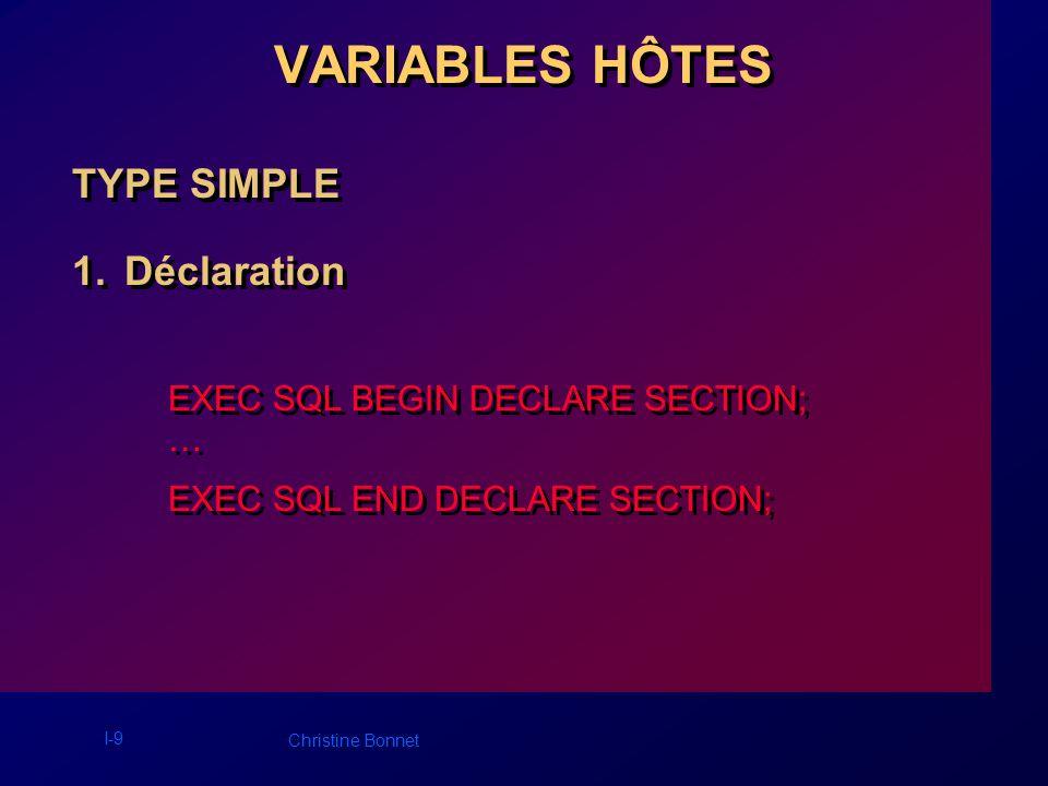 I-10 Christine Bonnet VARIABLES HÔTES Exemple : EXEC SQL BEGIN DECLARE SECTION; int empno; int deptno; VARCHAR dname[15]; VARCHAR uid[80]; /* username */ VARCHAR pwd[20]/* password */ EXEC SQL END DECLARE SECTION; EXEC SQL BEGIN DECLARE SECTION; int empno; int deptno; VARCHAR dname[15]; VARCHAR uid[80]; /* username */ VARCHAR pwd[20]/* password */ EXEC SQL END DECLARE SECTION;