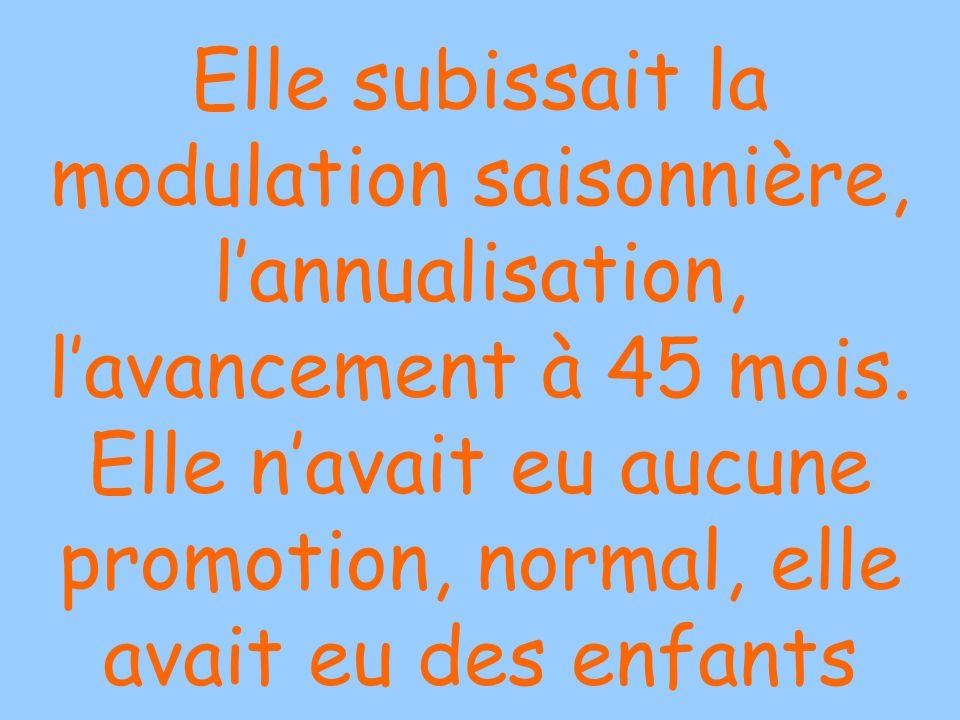 Elle subissait la modulation saisonnière, lannualisation, lavancement à 45 mois.