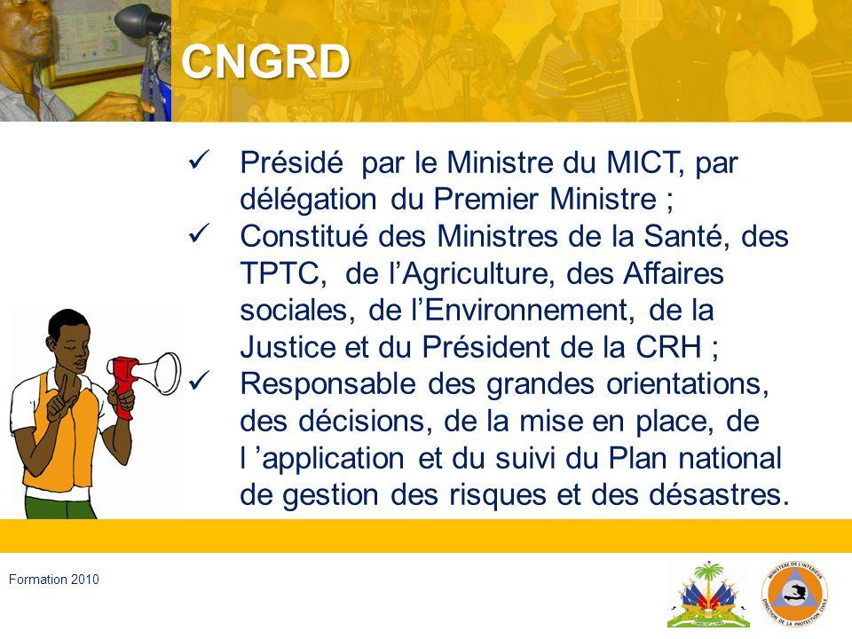 Haïti, septembre 2008 Formation 2010 SPGRD Présidé par le DG/MICT ; Constitué de représentants de Ministères et de la CRH ; Responsable de la transmission des grandes orientations et décisions du CNGRD, et de la coordination de toutes activités définies dans le plan ; La DPC coordonne les activités du SPGRD