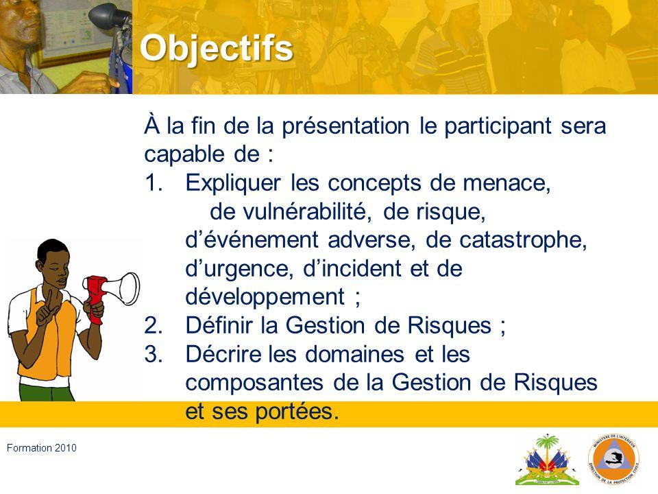 Haïti, septembre 2008 Formation 2010 Menace Facteur externe à lindividu, objet ou système exposé, représenté par la potentielle possibilité quil arrive un événement dorigine naturelle ou provoquée par lactivité humaine, qui peut se manifester dans un lieu spécifique, avec une intensité et une durée déterminées.