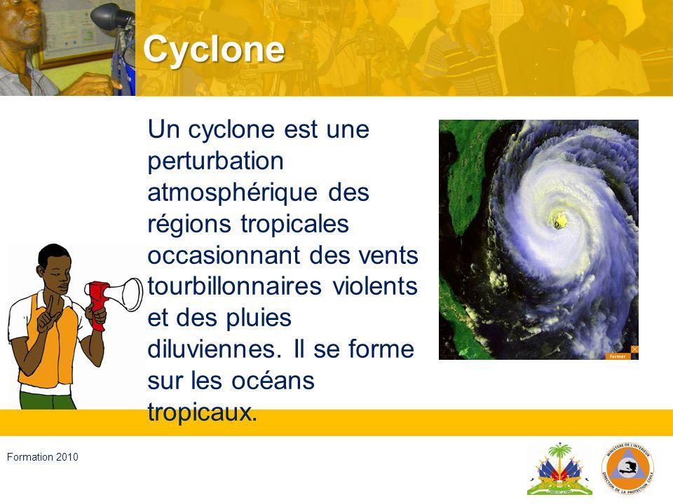 Haïti, septembre 2008 Formation 2010 Cyclone… On appelle CYCLONE une dépression d origine tropicale, c est- à-dire qui naît sous l influence des fortes chaleurs combinées aux eaux très chaudes des latitudes tropicales.