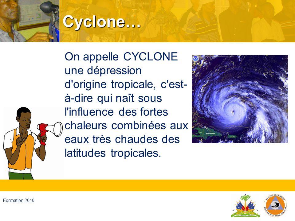 Haïti, septembre 2008 Formation 2010 … Par définition, on parle de DEPRESSION TROPICALE lorsque le vent est inférieur à 62 km/h, de TEMPETE TROPICALE pour un vent compris entre 62 et 117 km/h et d OURAGAN pour un vent qui dépasse 117hkm/h.
