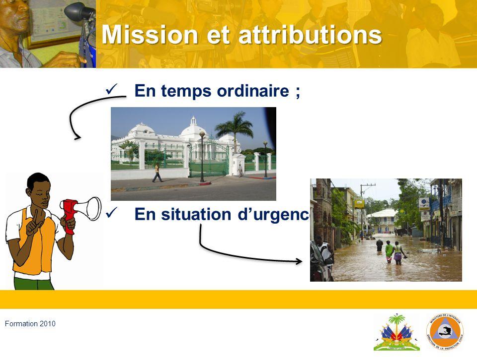 Haïti, septembre 2008 Formation 2010 En temps ordinaire Appliquer et veiller à lapplication de la politique du Gouvernement en matière de GRD ; Veiller à lapplication des normes existantes en la matière ; Former les Comités départementaux, les Comités communaux et locaux et leur apporter une assistance technique ;