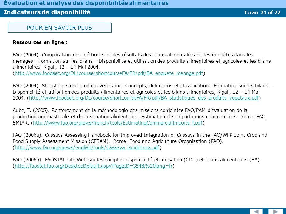 Ecran 22 of 22 Évaluation et analyse des disponibilités alimentaires Indicateurs de disponibilité FAO Division statistique, Site web sur les données offres et utilisation et les bilans alimentaire dans le cadre dun système statistiques nationale.