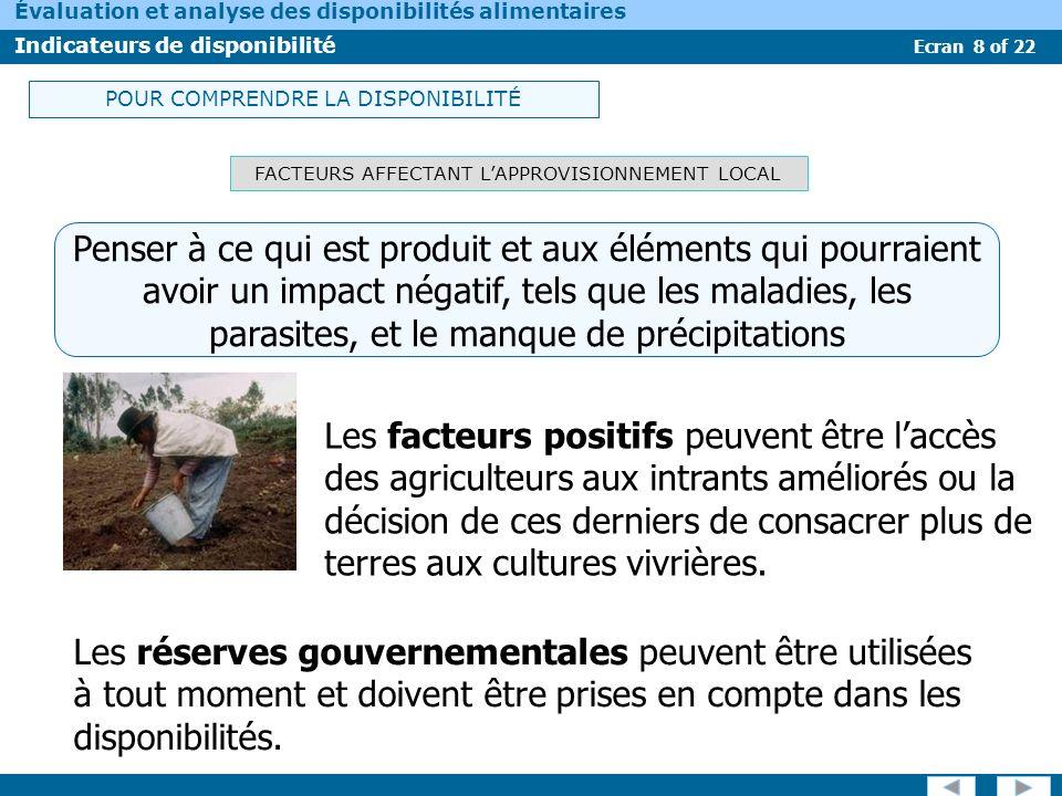 Ecran 9 of 22 Évaluation et analyse des disponibilités alimentaires Indicateurs de disponibilité FACTEURS AFFECTANT LES AUTRES SOURCES DAPPROVISIONNEMENT Le commerce et laide alimentaire sont dautres composants de la disponibilité alimentaire.