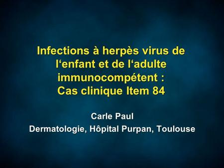 Infections à herpès virus de l'enfant et de l'adulte immunocompétent : Cas clinique Item 84 Carle Paul Dermatologie, Hôpital Purpan, Toulouse Carle Paul.