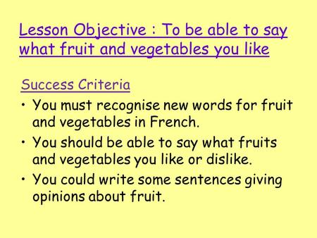 Lesson Objective : To be able to say what fruit and vegetables you like Success Criteria You must recognise new words for fruit and vegetables in French.