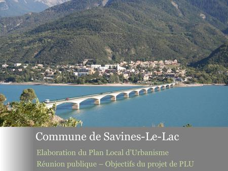 REUNION PUBLIQUE Elaboration du Plan Local d'Urbanisme – SAVINES-LE-LAC – 6 juillet 2015 1 Commune de Savines-Le-Lac Elaboration du Plan Local d'Urbanisme.