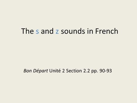 The s and z sounds in French Bon Départ Unité 2 Section 2.2 pp. 90-93.