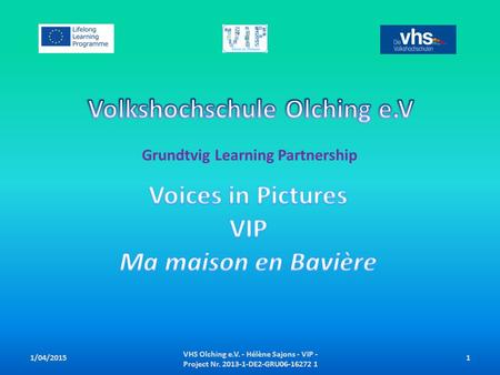 Grundtvig Learning Partnership VHS Olching e.V. - Hélène Sajons - VIP - Project Nr. 2013-1-DE2-GRU06-16272 1 11/04/2015.