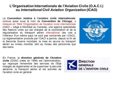 L'Organisation Internationale de l'Aviation Civile (O.A.C.I.) ou International Civil Aviation Organization (ICAO) La Convention relative à l'aviation civile.