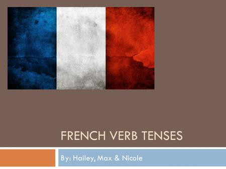 FRENCH VERB TENSES By: Hailey, Max & Nicole. How the tense is formed.