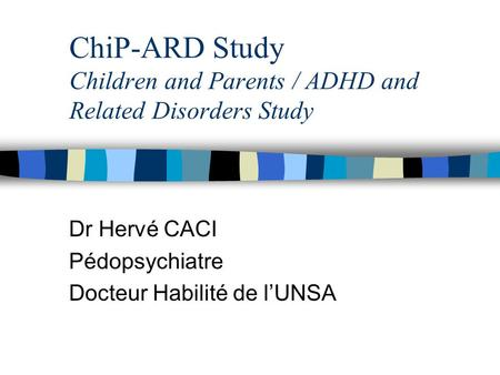 ChiP-ARD Study Children and Parents / ADHD and Related Disorders Study Dr Hervé CACI Pédopsychiatre Docteur Habilité de l'UNSA.