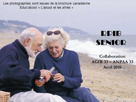 ©jake/fotolia Collaboration AGIR 33 – ANPAA 33 Avril 2010 Inspiré du travail de la SFA RPIB SENIOR Collaboration AGIR 33 – ANPAA 33 Avril 2010 Les photographies.