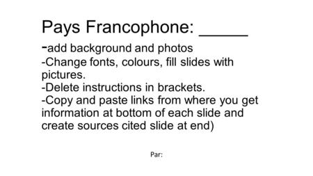 Pays Francophone: _____ - add background and photos -Change fonts, colours, fill slides with pictures. -Delete instructions in brackets. -Copy and paste.
