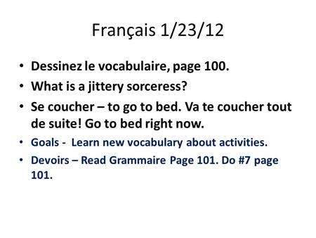 Français 1/23/12 Dessinez le vocabulaire, page 100. What is a jittery sorceress? Se coucher – to go to bed. Va te coucher tout de suite! Go to bed right.