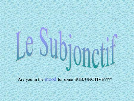 Are you in the mood for some SUBJUNCTIVE????. That's right… it's SUBJUNCTIVE TIME SUBJUNCTIVE IS A MOOD NOT A TENSE.