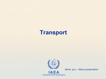 IAEA International Atomic Energy Agency Transport 9ème jour – 8ème présentation.