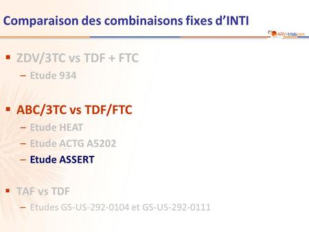 Comparaison des combinaisons fixes d'INTI  ZDV/3TC vs TDF + FTC –Etude 934  ABC/3TC vs TDF/FTC –Etude HEAT –Etude ACTG A5202 –Etude ASSERT  TAF vs TDF.