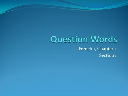 French 1, Chapter 5 Section 1. French Question Words: Quand Pourquoi Que / Quoi Où Comment Qui Avec Qui.