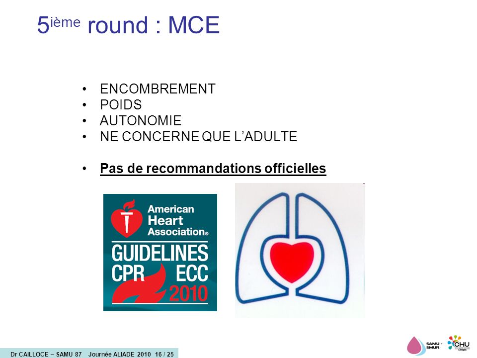 Dr CAILLOCE – SAMU 87 Journée ALIADE 2010 17 / 25 Etude Tchèque : 30 patients: A-CPR 8, L-CPR 11, and M-CPR 11 Use of mechanical chest compression devices was associated with increased incidence of injuries compared to manual CPR but surprisingly also with a trend to worse survival.