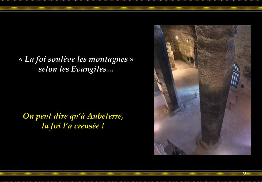 23 « La foi soulève les montagnes » selon les Evangiles… On peut dire qu'à Aubeterre, la foi l'a creusée !