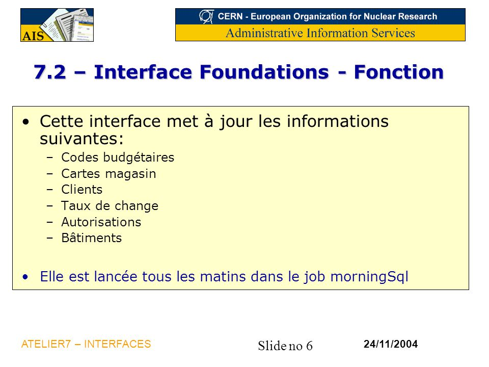 Slide no 7 24/11/2004ATELIER7 – INTERFACES 7.2 – Interface Foundations - schéma Foundation Interface Procédures tcmcs008 Baan FOUNDATIONS UpCgr UpCards UpAuth DelCgr UpClient UpRates UpLoc Tables cddev001 tdsls990 tcom010 tccom913