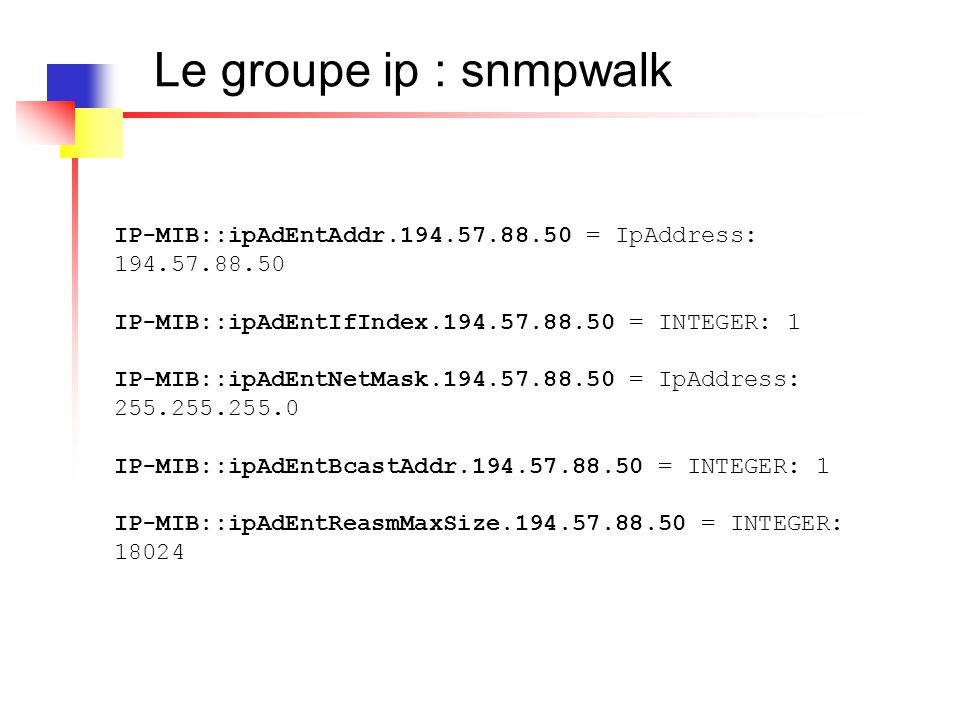 Le groupe IP :La table de conversion IP 1.3.6.1.2.1.4 22 ipNetToMediaTable 1 ipNetToMediaEntry 1 ipNetToMediaIfIndex 2 ipNetToMediaPhysAddress 3 ipNetToMediaNetAddres 4 ipNetToMediaType...