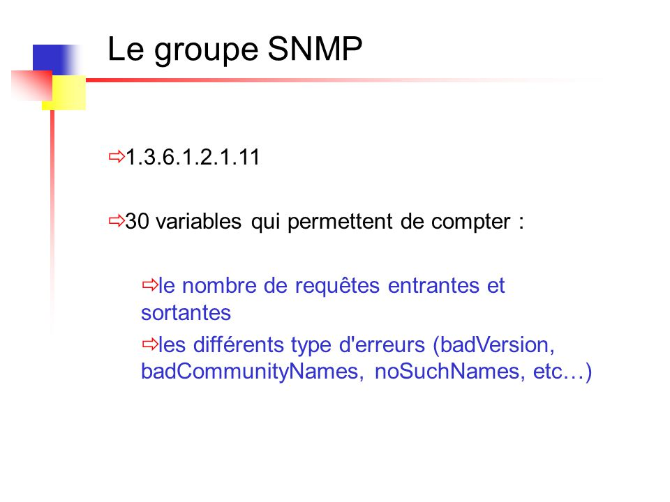 Le groupe SNMP Commande show snmp du routeur Chassis: 26580696 1567 SNMP packets input 0 Bad SNMP version errors 12 Unknown community name 0 Illegal operation for community name supplied 0 Encoding errors 0 Number of requested variables 0 Number of altered variables 16 Get-request PDUs 1524 Get-next PDUs 15 Set-request PDUs 1557 SNMP packets output 0 Too big errors (Maximum packet size 1500) 1 No such name errors 0 Bad values errors 3 General errors...