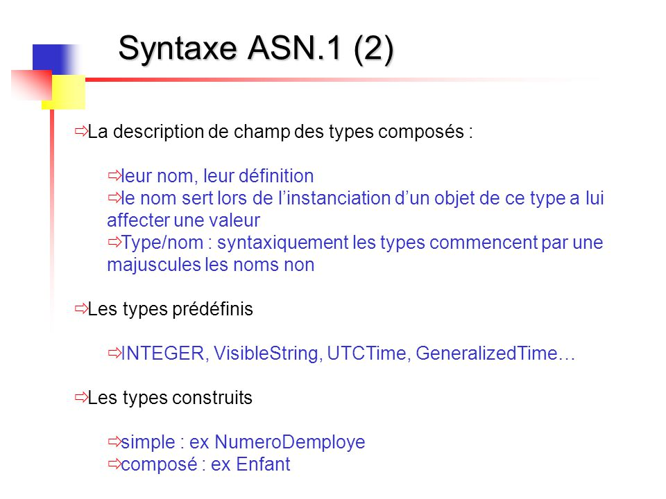 Syntaxe ASN.1 (3)  La classe des étiquettes (entre crochet)  applicative : [APPLICATION n]  contextuelle : [n]  universelle ou non étiqueté : INTEGER ou rien  privée : [private n]  Les constructeurs :  SET (OF), SEQUENCE (OF), CHOICE  ensemble/ensemble ordonné  ensemble ayant des éléments de même type ou de types différents  ensemble ayant un des types alternatifs proposés
