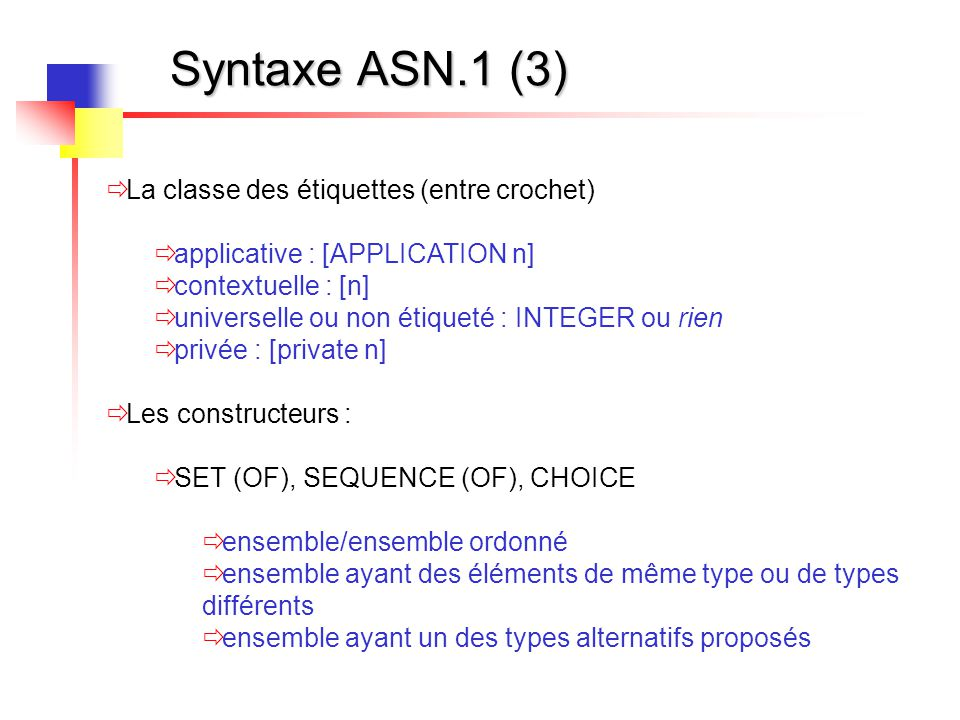 Syntaxe ASN.1 (4)  Autres  DEFAULT : valeur par défaut  OPTIONAL : champ optionnel  EXTERNAL : sélection de contexte  OBJECT IDENTIFIER  MACRO, TYPE NOTATION, VALUE NOTATION : macro- génération  IMPLICIT : optimisation de l'encodage