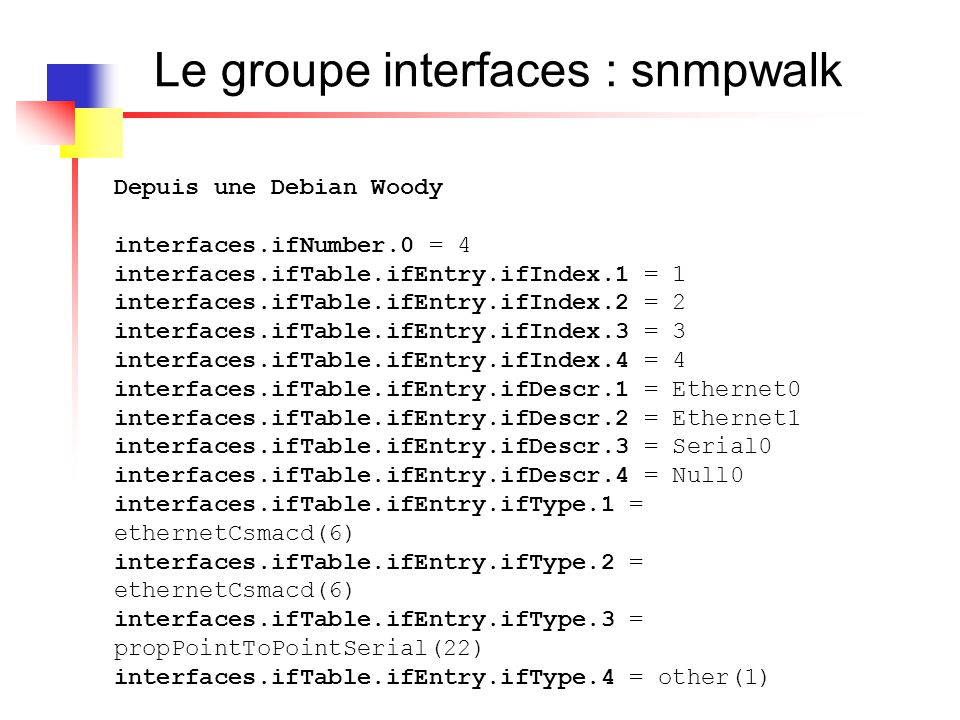 Le groupe interfaces : snmpwalk IF-MIB::ifMtu.1 = INTEGER: 1500 IF-MIB::ifMtu.2 = INTEGER: 1500 IF-MIB::ifMtu.3 = INTEGER: 1500 IF-MIB::ifMtu.4 = INTEGER: 1500 IF-MIB::ifSpeed.1 = Gauge32: 10000000 IF-MIB::ifSpeed.2 = Gauge32: 10000000 IF-MIB::ifSpeed.3 = Gauge32: 1544000 IF-MIB::ifSpeed.4 = Gauge32: 4294967295 IF-MIB::ifPhysAddress.1 = STRING: 0:4:c1:c7:c1:46 IF-MIB::ifPhysAddress.2 = STRING: 0:4:c1:e:44:98 IF-MIB::ifPhysAddress.3 = STRING: IF-MIB::ifPhysAddress.4 = STRING: IF-MIB::ifAdminStatus.1 = INTEGER: up(1) IF-MIB::ifAdminStatus.2 = INTEGER: down(2) IF-MIB::ifAdminStatus.3 = INTEGER: down(2) IF-MIB::ifAdminStatus.4 = INTEGER: up(1) IF-MIB::ifOperStatus.1 = INTEGER: up(1) IF-MIB::ifOperStatus.2 = INTEGER: down(2) IF-MIB::ifOperStatus.3 = INTEGER: down(2) IF-MIB::ifOperStatus.4 = INTEGER: up(1)