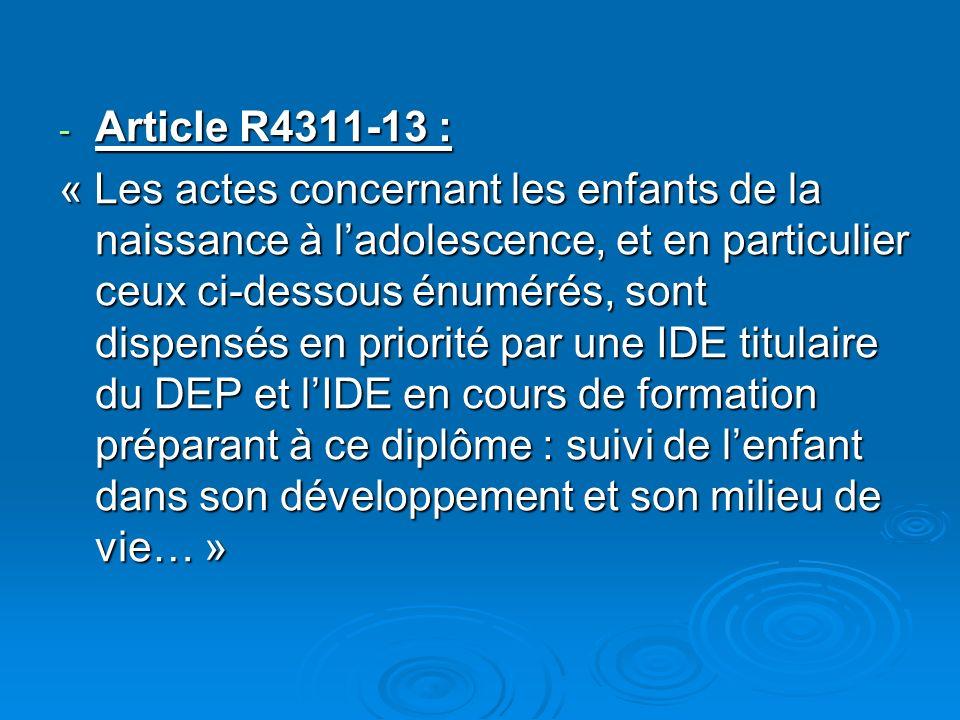 - Article R4311-13 : « Les actes concernant les enfants de la naissance à ladolescence, et en particulier ceux ci-dessous énumérés, sont dispensés en priorité par une IDE titulaire du DEP et lIDE en cours de formation préparant à ce diplôme : suivi de lenfant dans son développement et son milieu de vie… »