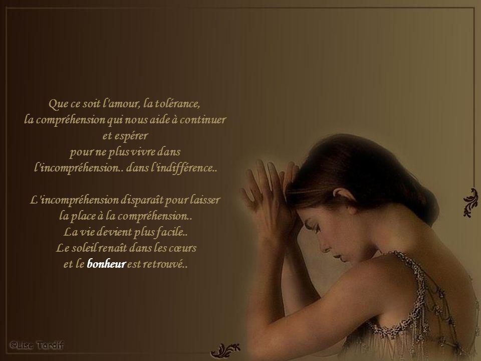 Que ce soit l amour, la tolérance, la compréhension qui nous aide à continuer et espérer pour ne plus vivre dans l incompréhension..