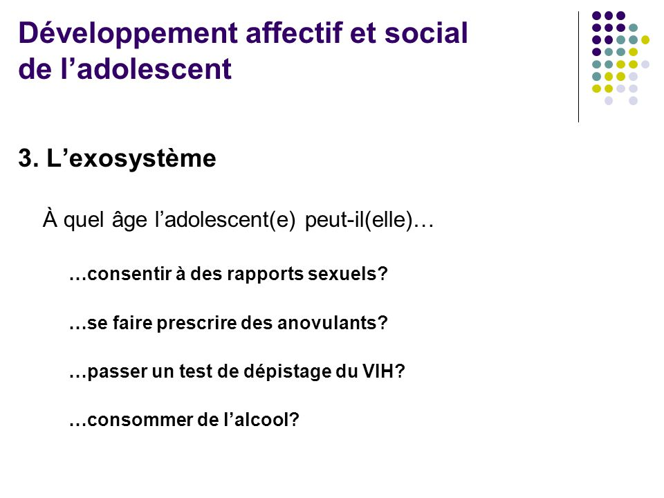 3.L'exosystème À quel âge l'adolescent(e) peut-il(elle)… …consulter un psychologue ou un médecin.