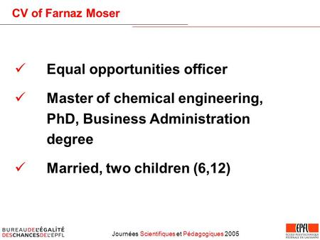 Journées Scientifiques et Pédagogiques 2005 CV of Farnaz Moser Equal opportunities officer Master of chemical engineering, PhD, Business Administration.